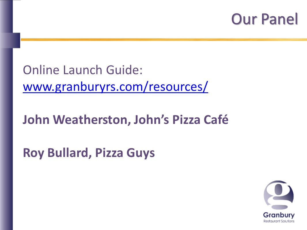 Our Panel Online Launch Guide: www.granburyrs.com/resources/ John Weatherston, Johns Pizza Café Roy Bullard, Pizza Guys