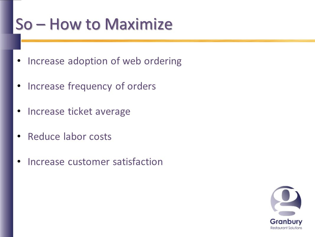 So – How to Maximize Increase adoption of web ordering Increase frequency of orders Increase ticket average Reduce labor costs Increase customer satisfaction