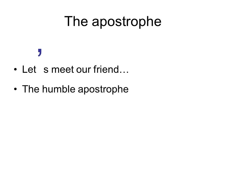 The apostrophe Let s meet our friend… The humble apostrophe