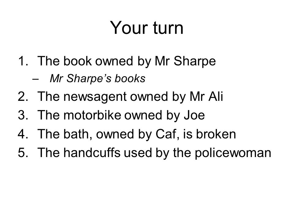 Your turn 1.The book owned by Mr Sharpe –Mr Sharpes books 2.The newsagent owned by Mr Ali 3.The motorbike owned by Joe 4.The bath, owned by Caf, is broken 5.The handcuffs used by the policewoman