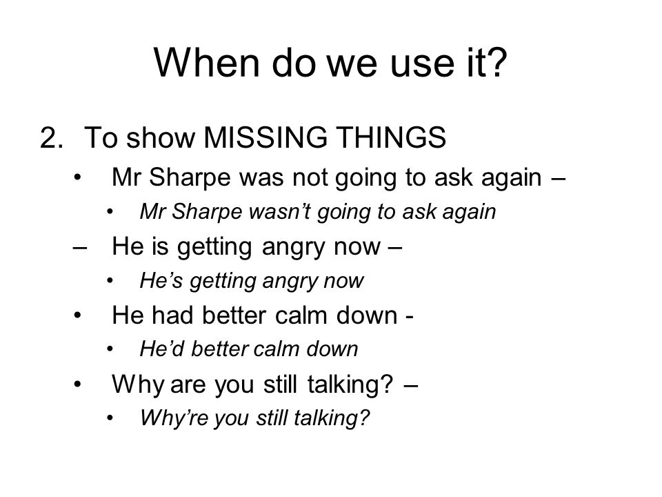 When do we use it? 2.To show MISSING THINGS Mr Sharpe was not going to ask again – Mr Sharpe wasnt going to ask again –He is getting angry now – Hes g