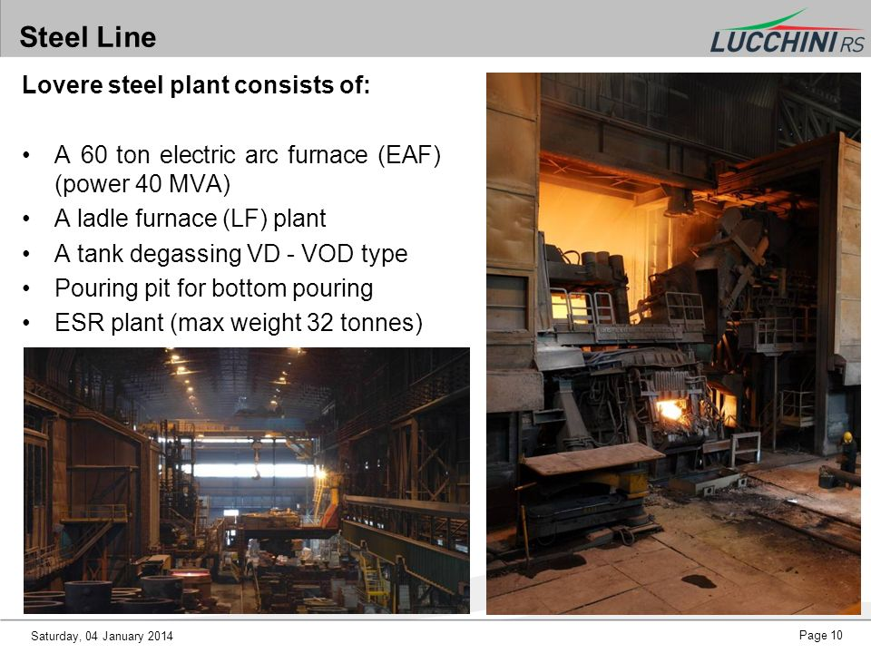 Saturday, 04 January 2014 Page 10 Steel Line Lovere steel plant consists of: A 60 ton electric arc furnace (EAF) (power 40 MVA) A ladle furnace (LF) p