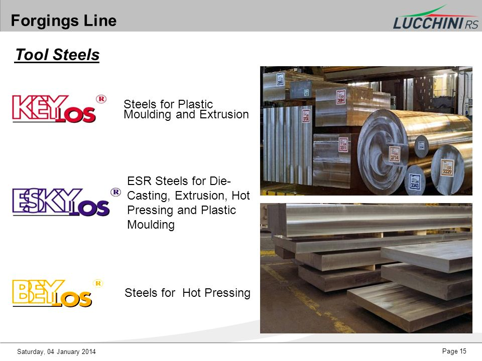 Saturday, 04 January 2014 Page 15 Forgings Line Steels for Plastic Moulding and Extrusion ESR Steels for Die- Casting, Extrusion, Hot Pressing and Pla