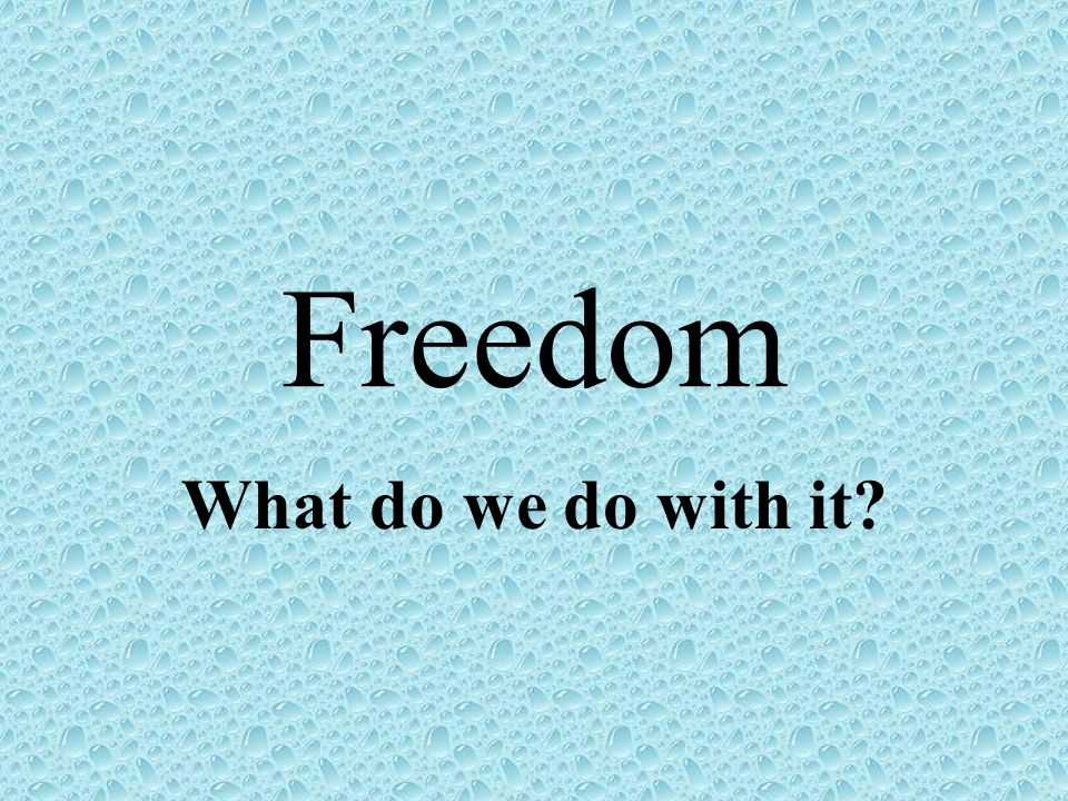 Freedom What do we do with it
