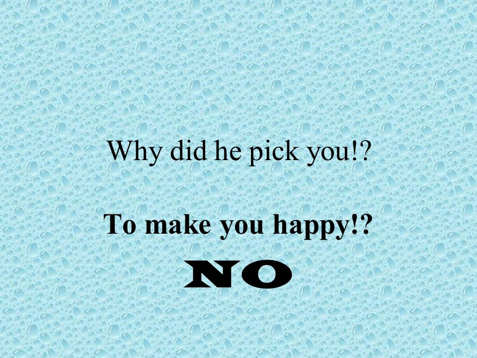 Why did he pick you! To make you happy! NO