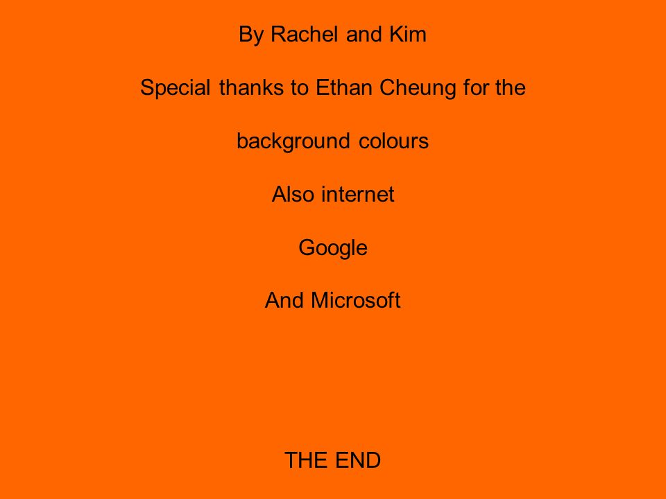By Rachel and Kim Special thanks to Ethan Cheung for the background colours Also internet Google And Microsoft THE END