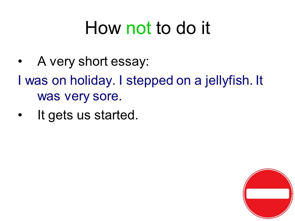 How not to do it A very short essay: I was on holiday. I stepped on a jellyfish. It was very sore. It gets us started.