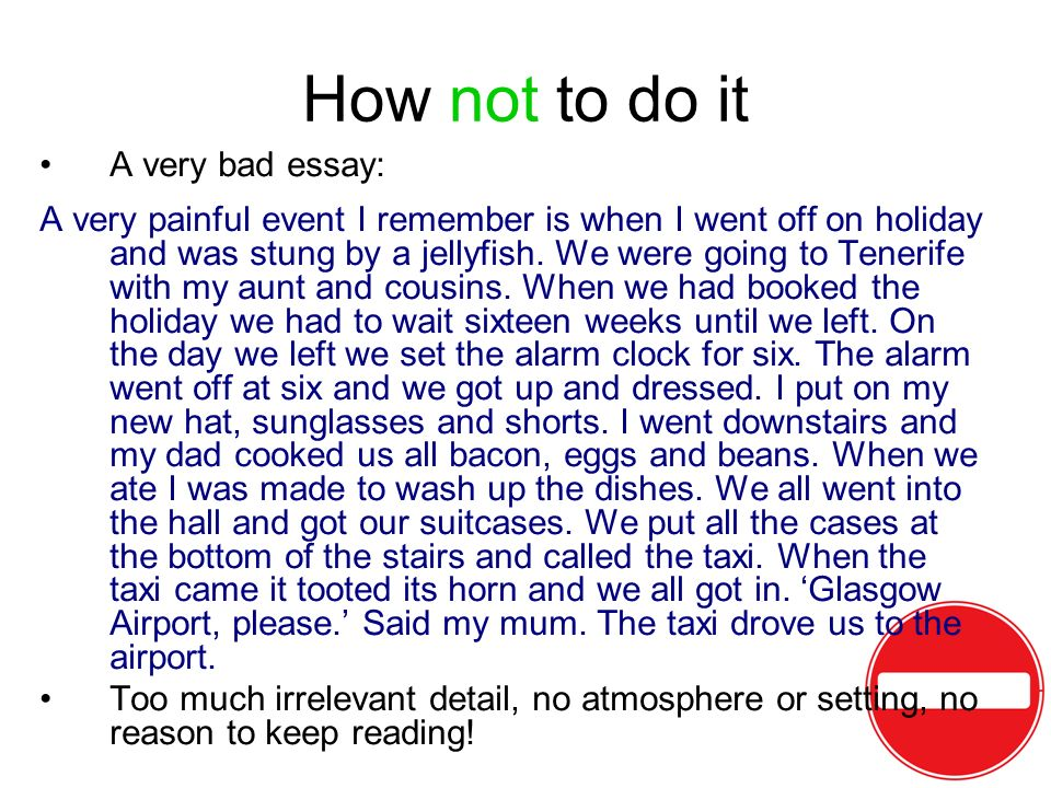 How not to do it A very bad essay: A very painful event I remember is when I went off on holiday and was stung by a jellyfish. We were going to Teneri