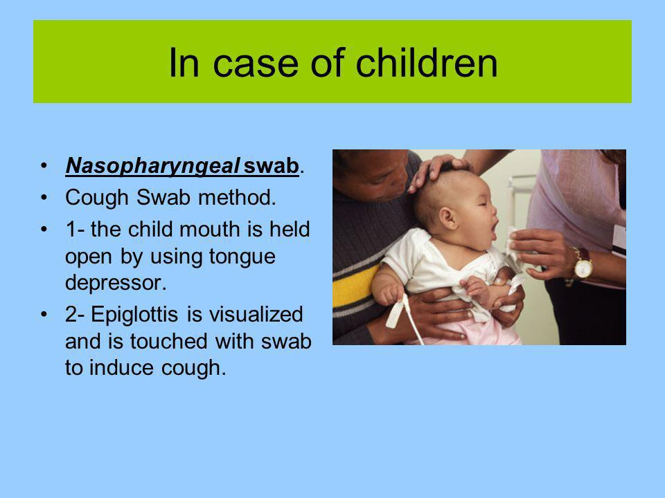 In case of children Nasopharyngeal swab. Cough Swab method. 1- the child mouth is held open by using tongue depressor. 2- Epiglottis is visualized and