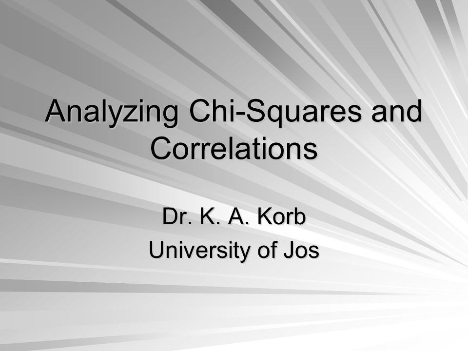 Analyzing Chi-Squares and Correlations Dr. K. A. Korb University of Jos