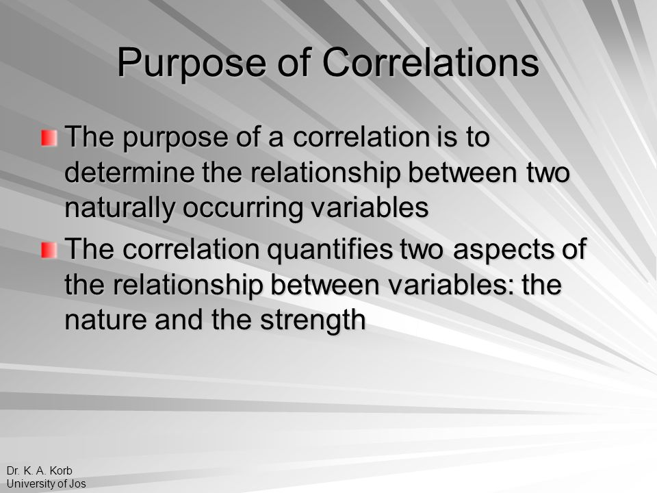 Purpose of Correlations The purpose of a correlation is to determine the relationship between two naturally occurring variables The correlation quanti