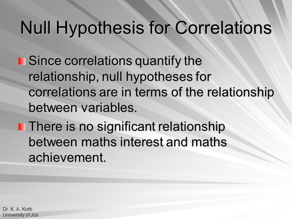 Null Hypothesis for Correlations Since correlations quantify the relationship, null hypotheses for correlations are in terms of the relationship betwe