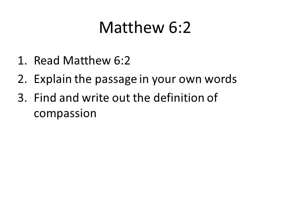 Matthew 6:2 1.Read Matthew 6:2 2.Explain the passage in your own words 3.Find and write out the definition of compassion