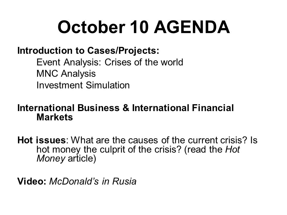 October 10 AGENDA Introduction to Cases/Projects: Event Analysis: Crises of the world MNC Analysis Investment Simulation International Business & Inte