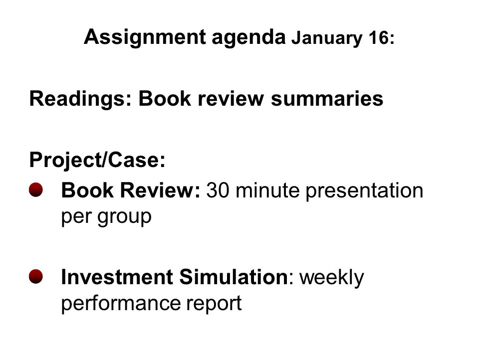 Assignment agenda January 16: Readings: Book review summaries Project/Case: Book Review: 30 minute presentation per group Investment Simulation: weekl