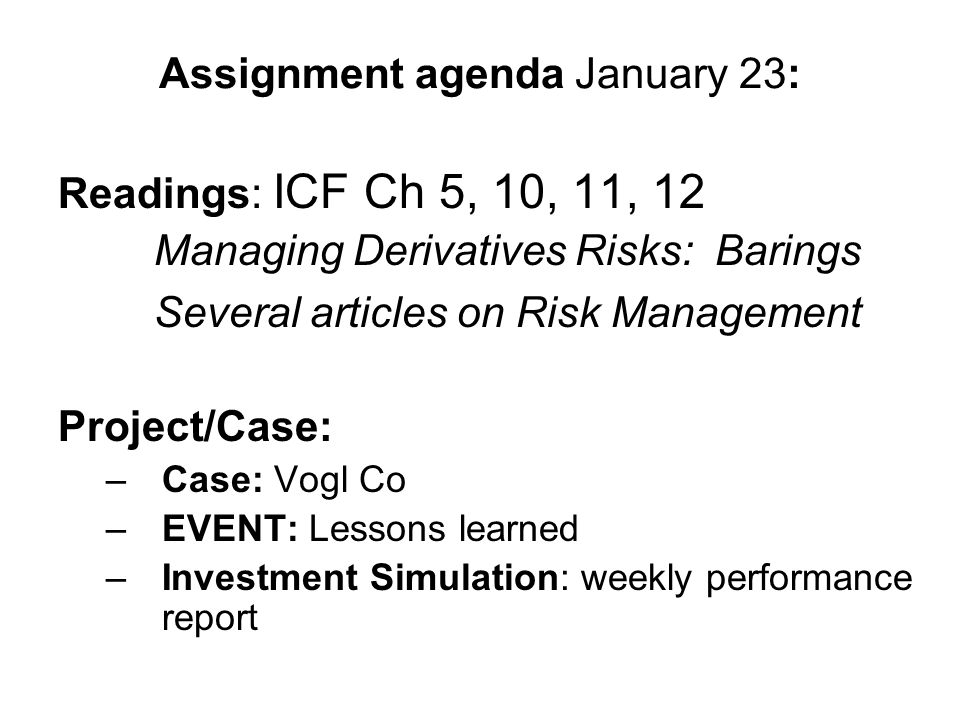 Assignment agenda January 23: Readings: ICF Ch 5, 10, 11, 12 Managing Derivatives Risks: Barings Several articles on Risk Management Project/Case: –Case: Vogl Co –EVENT: Lessons learned –Investment Simulation: weekly performance report