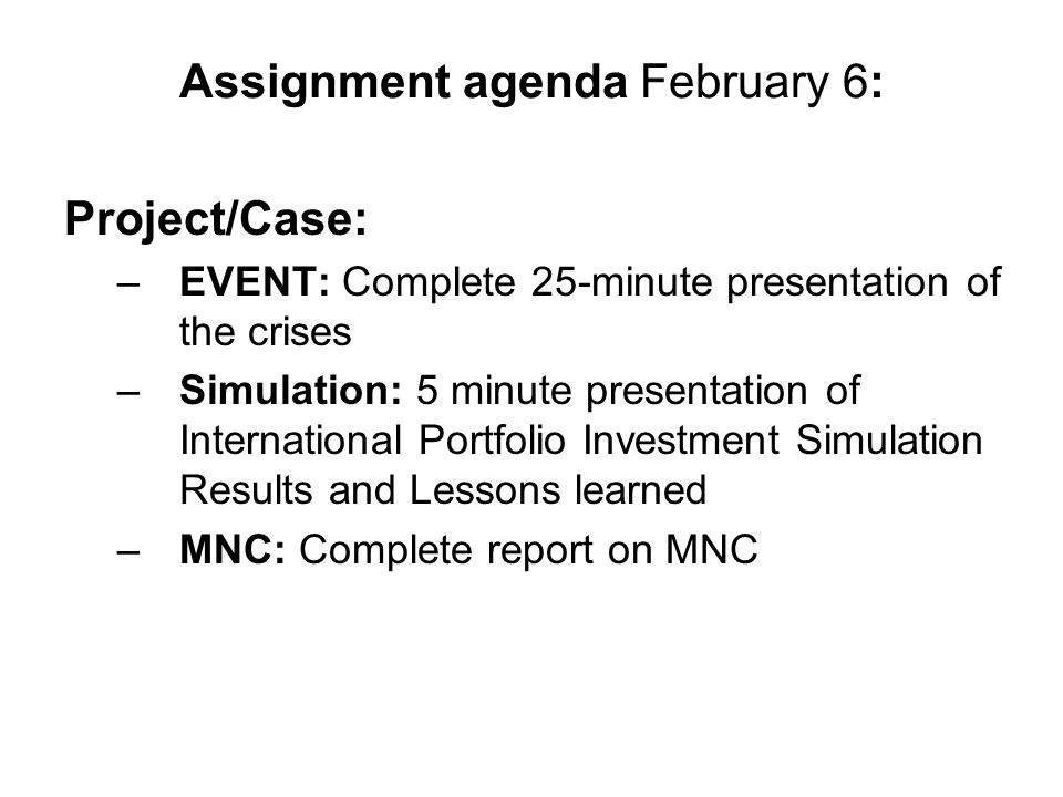 Assignment agenda February 6: Project/Case: –EVENT: Complete 25-minute presentation of the crises –Simulation: 5 minute presentation of International Portfolio Investment Simulation Results and Lessons learned –MNC: Complete report on MNC