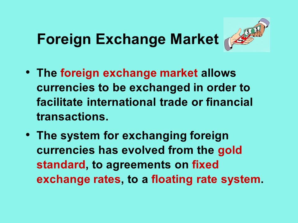 Foreign Exchange Market The foreign exchange market allows currencies to be exchanged in order to facilitate international trade or financial transactions.