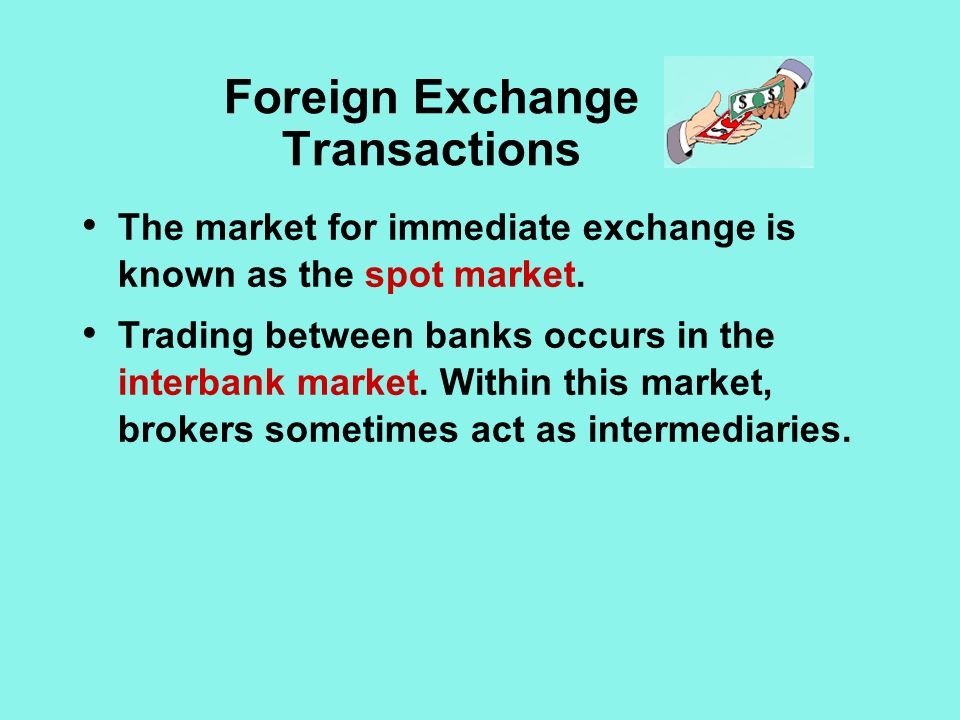 Foreign Exchange Transactions The market for immediate exchange is known as the spot market. Trading between banks occurs in the interbank market. Wit