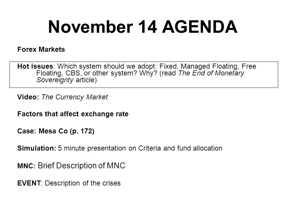 November 14 AGENDA Forex Markets Hot issues: Which system should we adopt: Fixed, Managed Floating, Free Floating, CBS, or other system? Why? (read Th