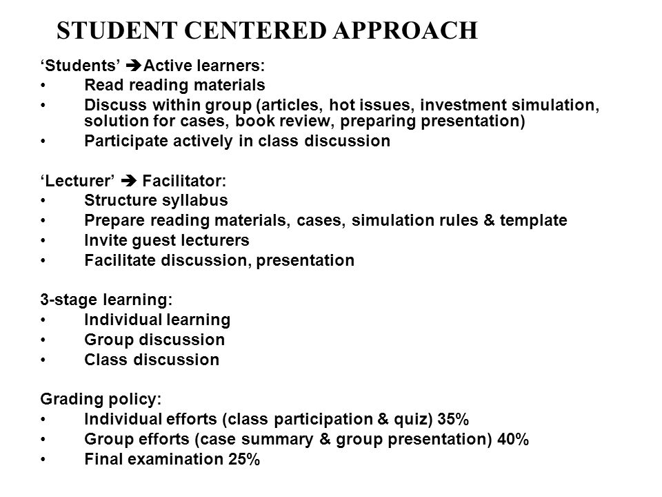 Students Active learners: Read reading materials Discuss within group (articles, hot issues, investment simulation, solution for cases, book review, preparing presentation) Participate actively in class discussion Lecturer Facilitator: Structure syllabus Prepare reading materials, cases, simulation rules & template Invite guest lecturers Facilitate discussion, presentation 3-stage learning: Individual learning Group discussion Class discussion Grading policy: Individual efforts (class participation & quiz) 35% Group efforts (case summary & group presentation) 40% Final examination 25% STUDENT CENTERED APPROACH