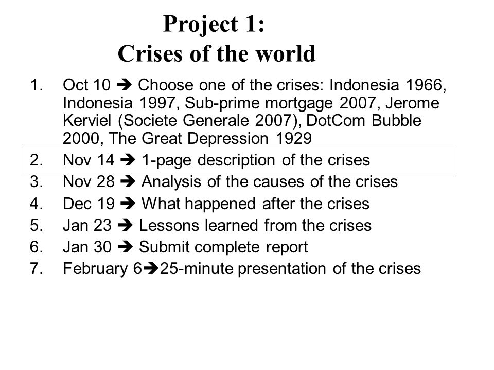 1.Oct 10 Choose one of the crises: Indonesia 1966, Indonesia 1997, Sub-prime mortgage 2007, Jerome Kerviel (Societe Generale 2007), DotCom Bubble 2000, The Great Depression Nov 14 1-page description of the crises 3.Nov 28 Analysis of the causes of the crises 4.Dec 19 What happened after the crises 5.Jan 23 Lessons learned from the crises 6.Jan 30 Submit complete report 7.February 6 25-minute presentation of the crises Project 1: Crises of the world