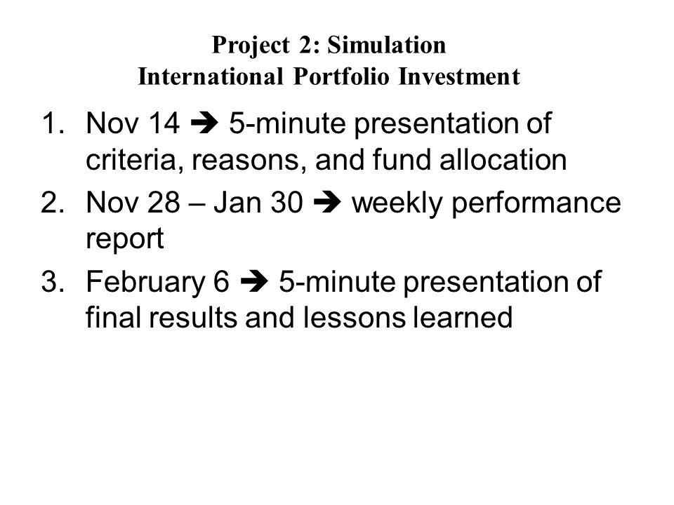 1.Nov 14 5-minute presentation of criteria, reasons, and fund allocation 2.Nov 28 – Jan 30 weekly performance report 3.February 6 5-minute presentation of final results and lessons learned Project 2: Simulation International Portfolio Investment