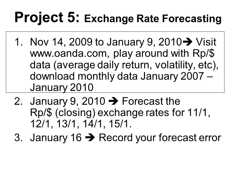 Project 5: Exchange Rate Forecasting 1.Nov 14, 2009 to January 9, 2010 Visit www.oanda.com, play around with Rp/$ data (average daily return, volatili