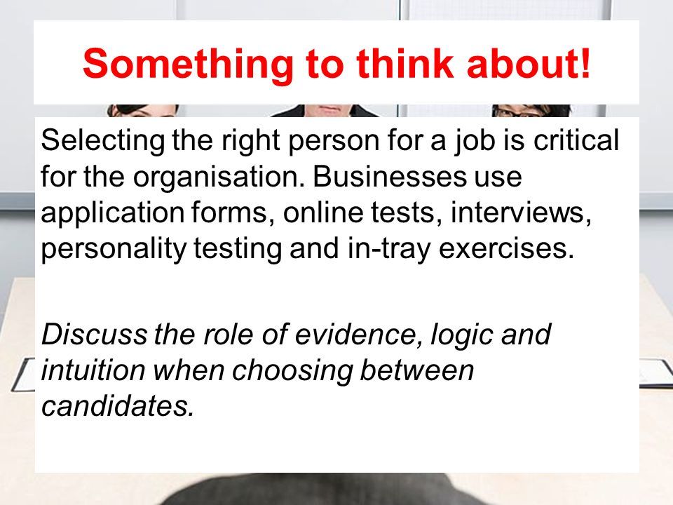 Something to think about! Selecting the right person for a job is critical for the organisation. Businesses use application forms, online tests, inter