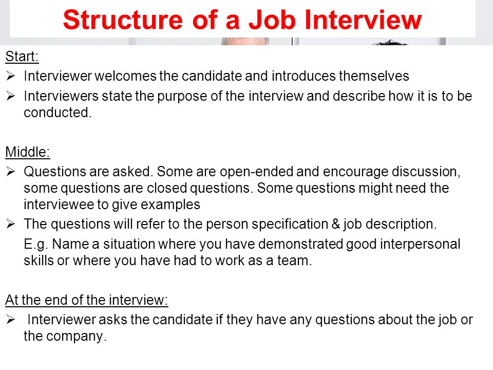 Structure of a Job Interview Start: Interviewer welcomes the candidate and introduces themselves Interviewers state the purpose of the interview and d