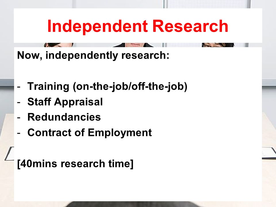 Independent Research Now, independently research: -Training (on-the-job/off-the-job) -Staff Appraisal -Redundancies -Contract of Employment [40mins re