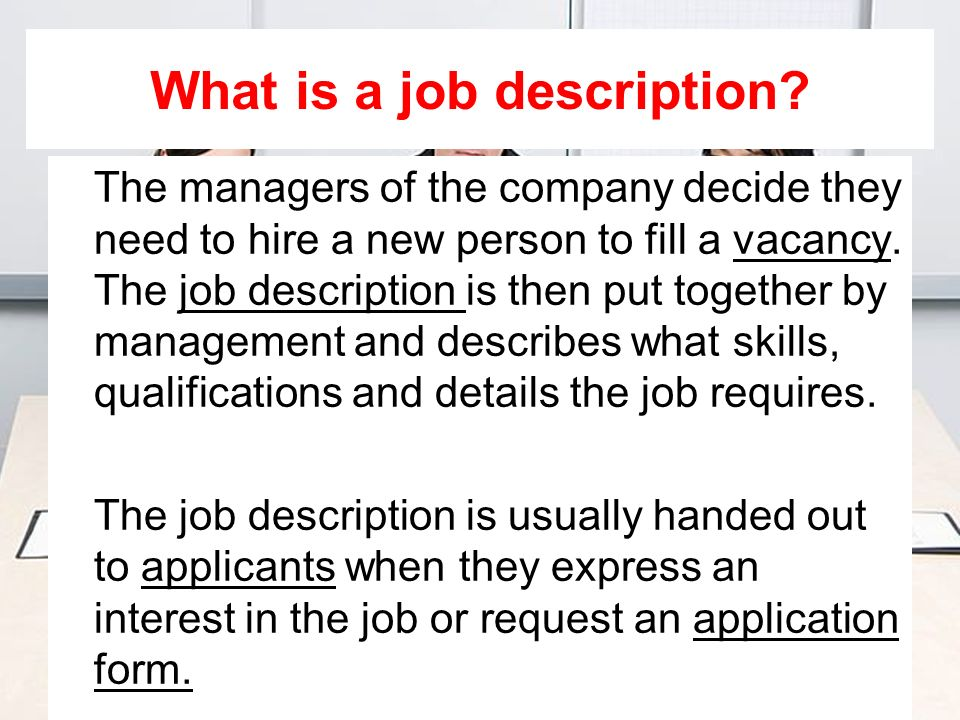 What is a job description? The managers of the company decide they need to hire a new person to fill a vacancy. The job description is then put togeth