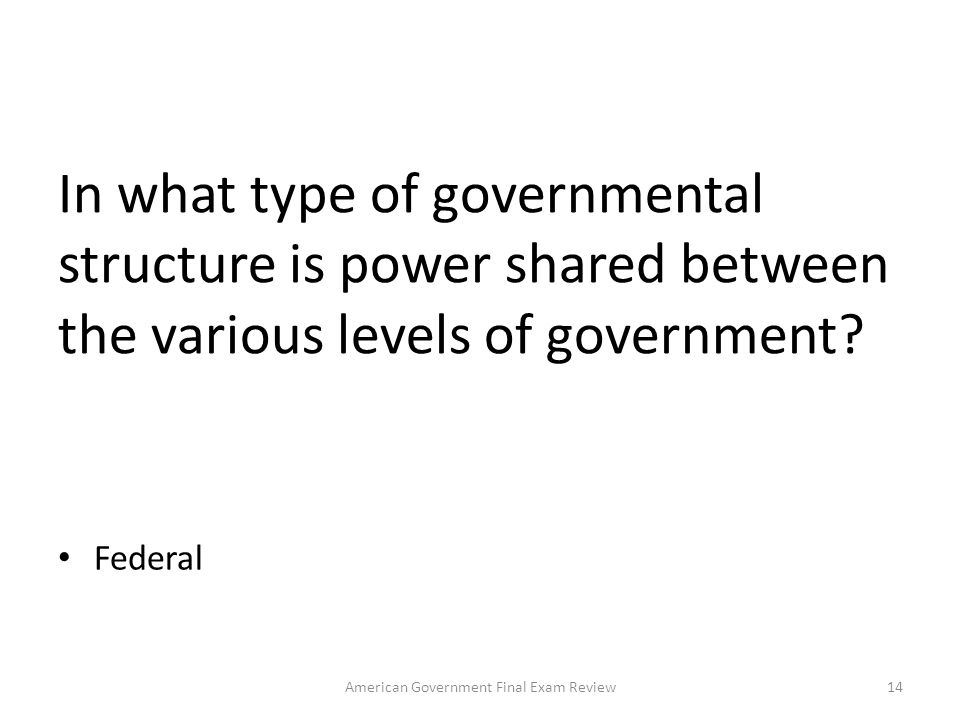 What are the three types of governmental structure used in the world today? Unitary, Federal, Confederate 13American Government Final Exam Review