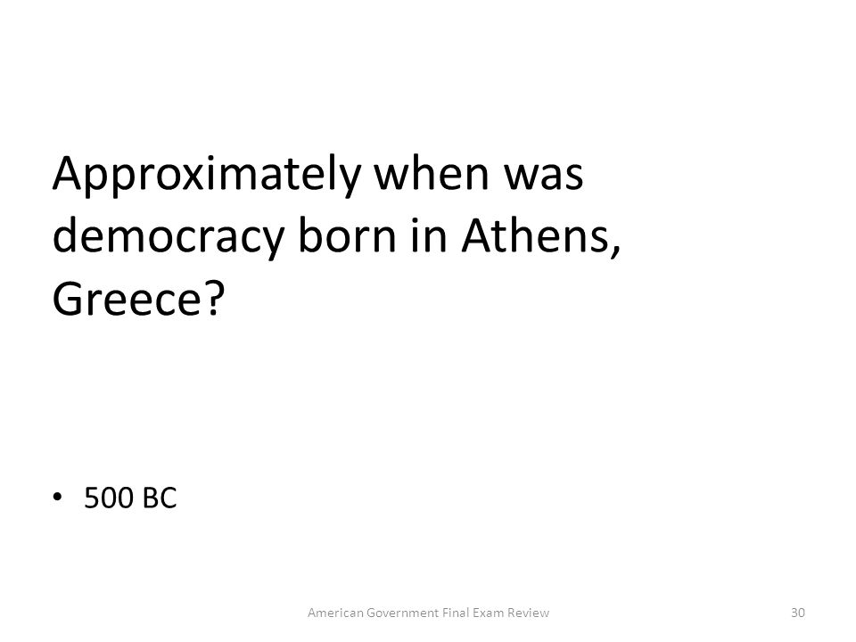 What is considered to be the birth place of democracy? Athens, Greece / Ancient Greece 29American Government Final Exam Review
