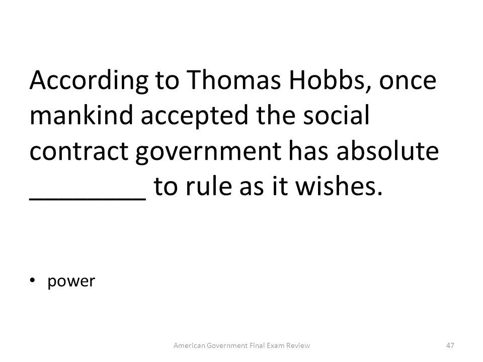 Which person first articulated the concept of the social contract? Thomas Hobbs, English philosopher 46American Government Final Exam Review