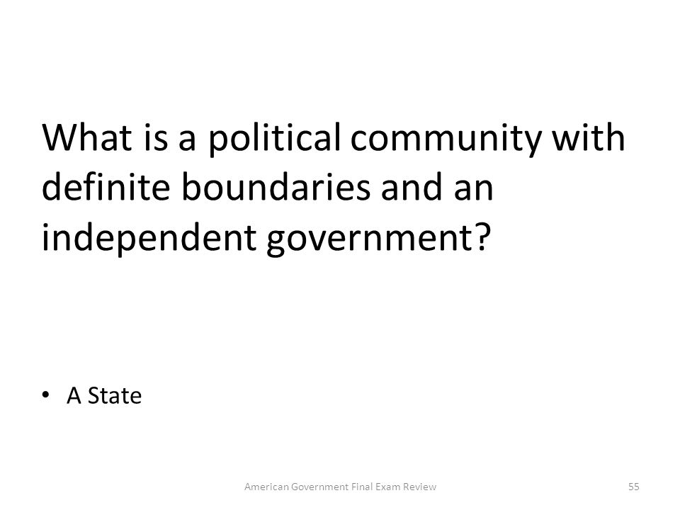 What are the four essential features of a state (country)? Population, Territory, Sovereignty, Government 54American Government Final Exam Review