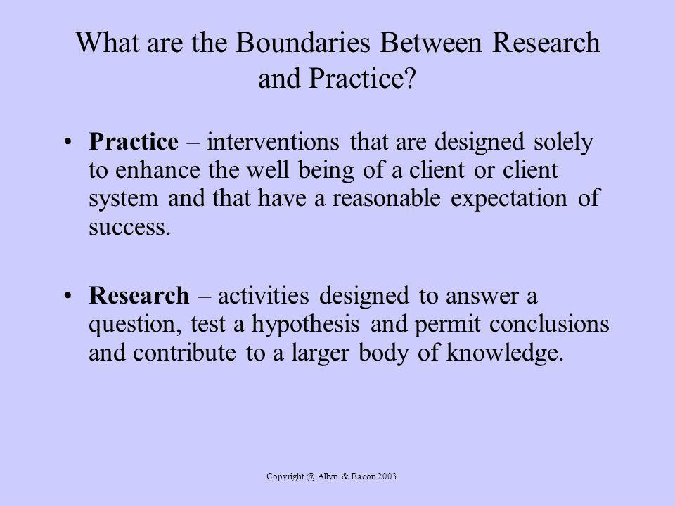 Copyright @ Allyn & Bacon 2003 What are the Boundaries Between Research and Practice.