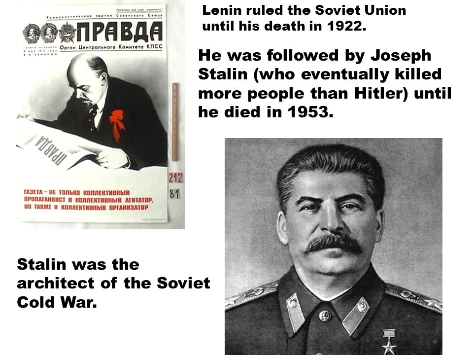Lenin ruled the Soviet Union until his death in 1922. He was followed by Joseph Stalin (who eventually killed more people than Hitler) until he died i