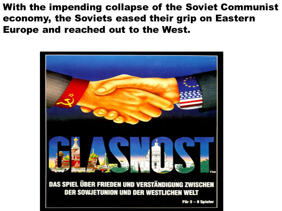 With the impending collapse of the Soviet Communist economy, the Soviets eased their grip on Eastern Europe and reached out to the West.