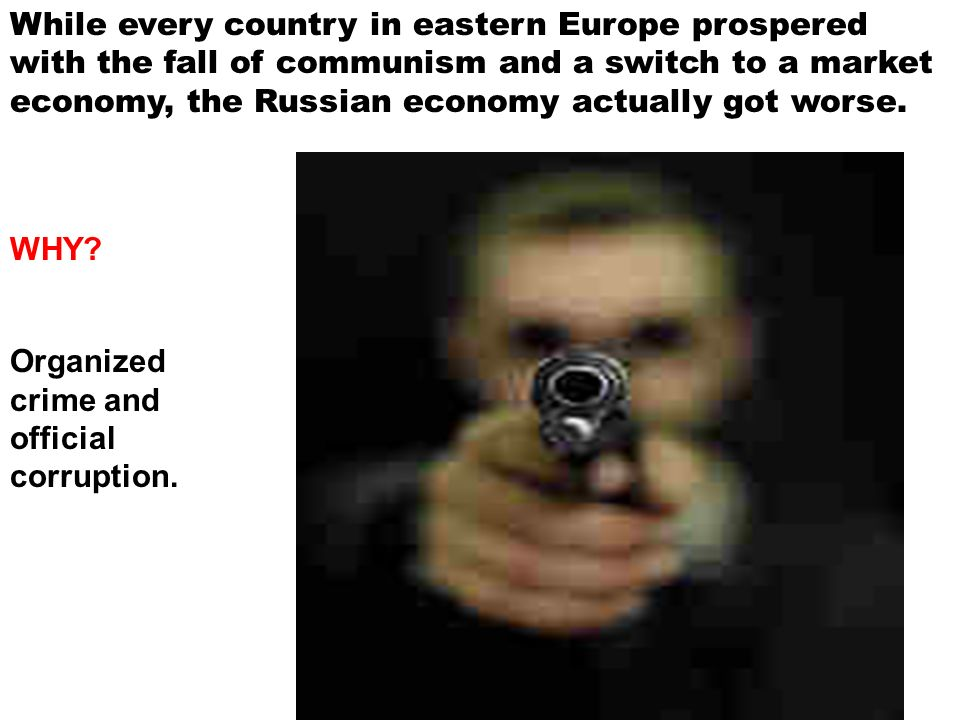 While every country in eastern Europe prospered with the fall of communism and a switch to a market economy, the Russian economy actually got worse. W
