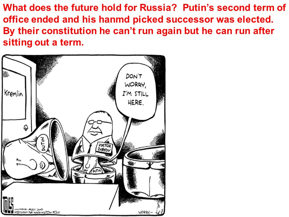 What does the future hold for Russia? Putins second term of office ended and his hanmd picked successor was elected. By their constitution he cant run