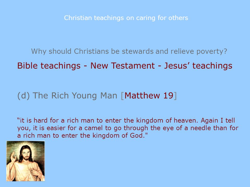 Why should Christians be stewards and relieve poverty? Bible teachings - New Testament - Jesus teachings (d) The Rich Young Man [Matthew 19] it is har