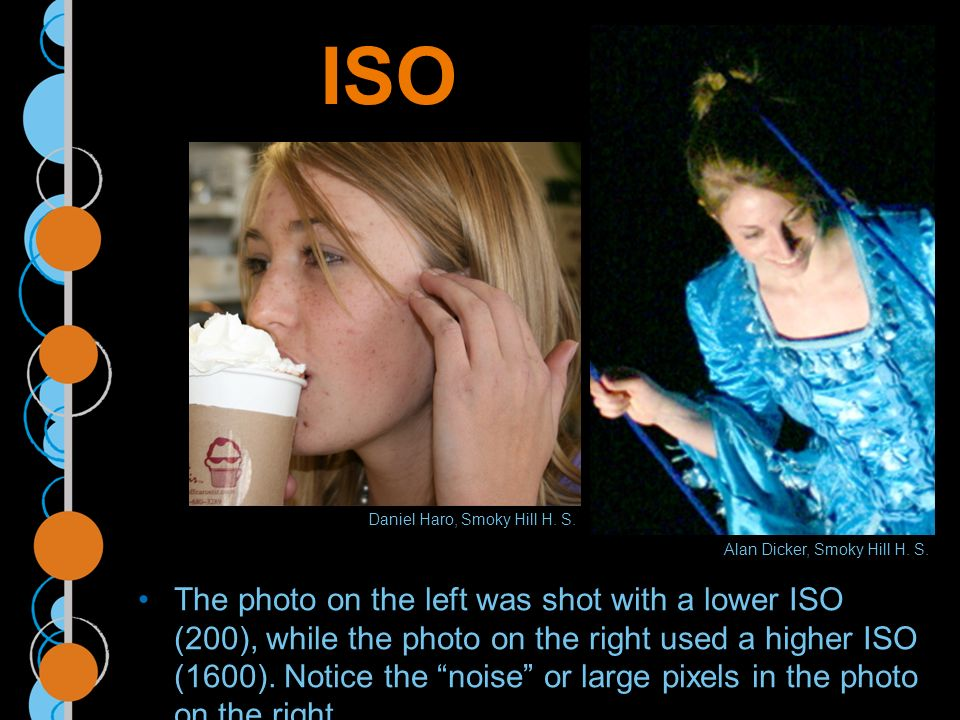ISO The photo on the left was shot with a lower ISO (200), while the photo on the right used a higher ISO (1600).