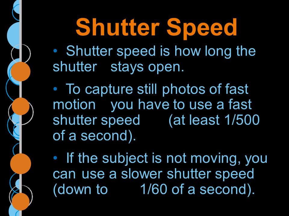 Shutter Speed Shutter speed is how long the shutter stays open.
