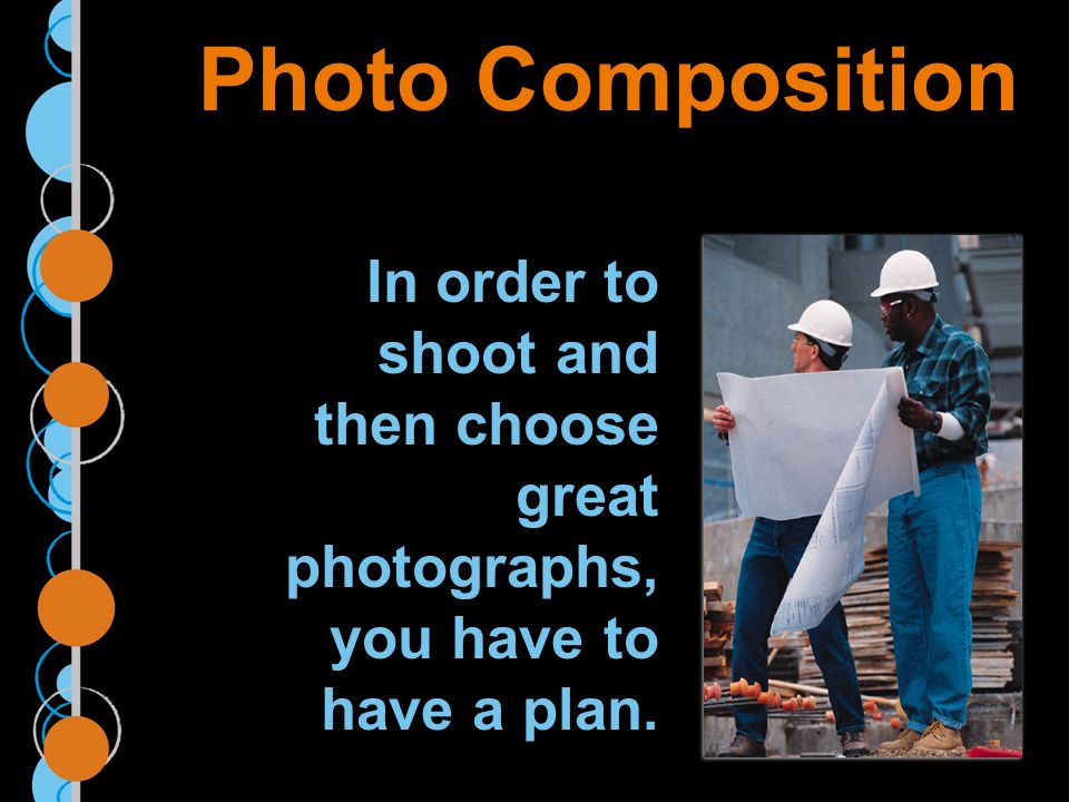 Photo Composition In order to shoot and then choose great photographs, you have to have a plan.