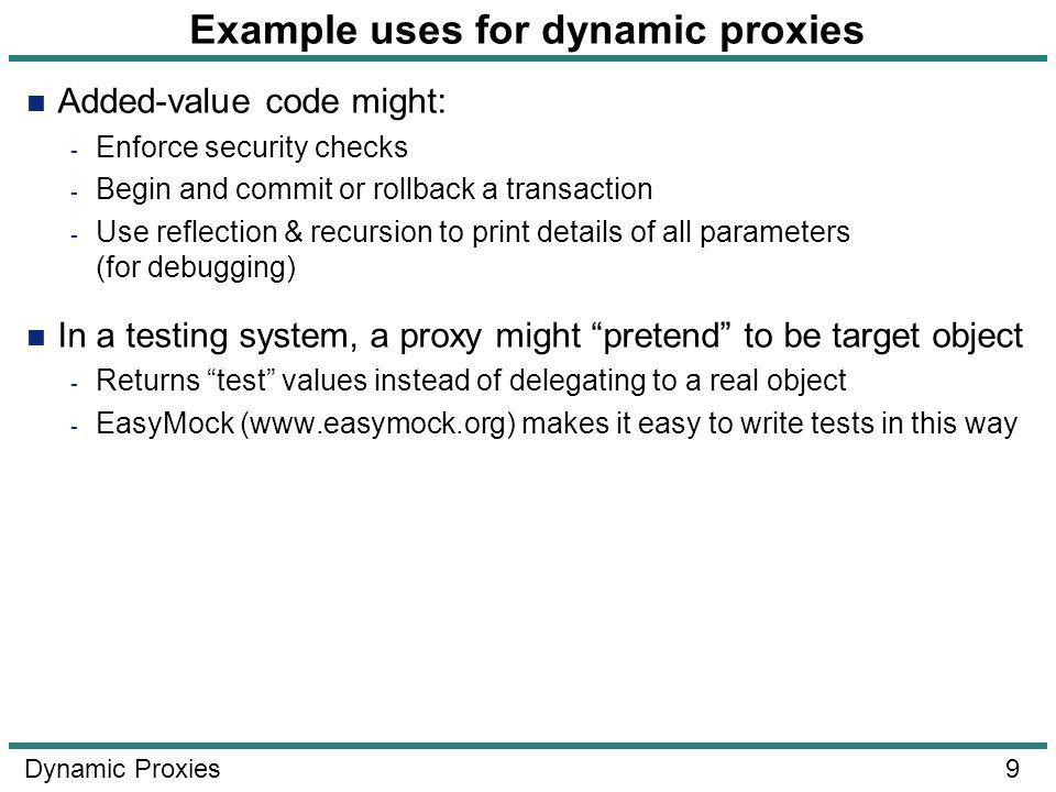 9 Dynamic Proxies Example uses for dynamic proxies Added-value code might: - Enforce security checks - Begin and commit or rollback a transaction - Use reflection & recursion to print details of all parameters (for debugging) In a testing system, a proxy might pretend to be target object - Returns test values instead of delegating to a real object - EasyMock (www.easymock.org) makes it easy to write tests in this way