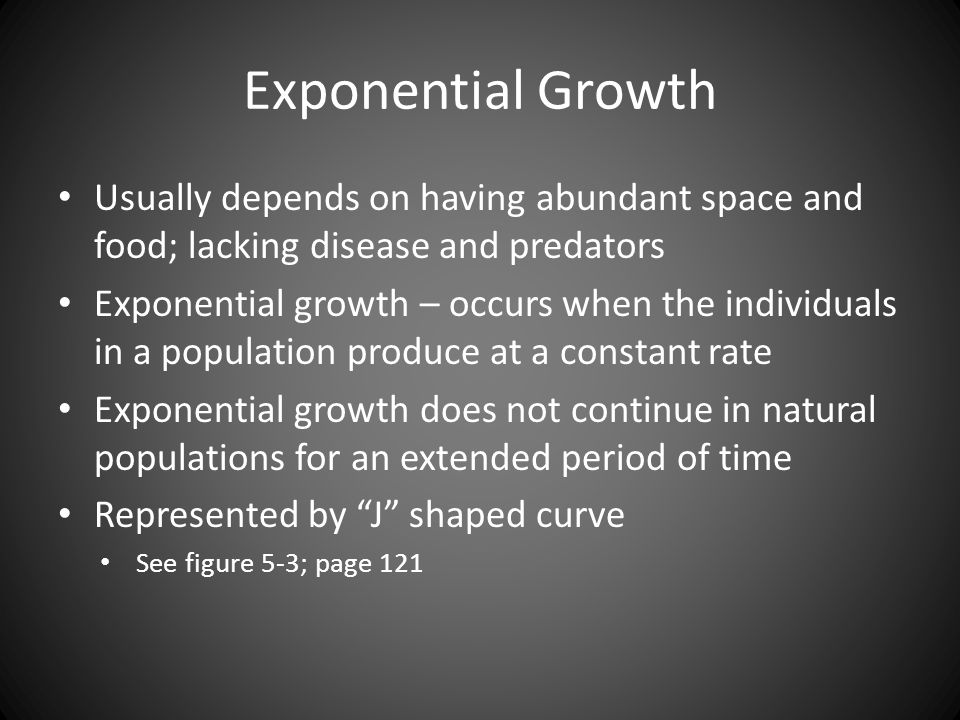 Exponential Growth Usually depends on having abundant space and food; lacking disease and predators Exponential growth – occurs when the individuals i