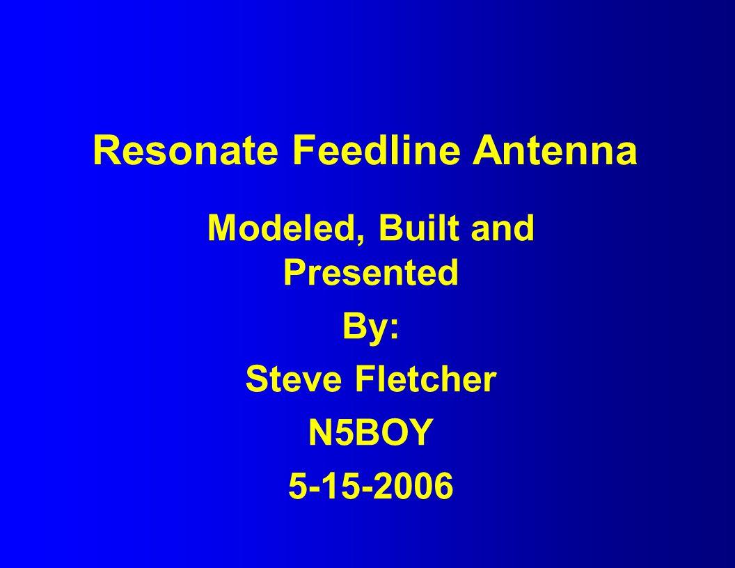Resonate Feedline Antenna Modeled, Built and Presented By: Steve Fletcher N5BOY 5-15-2006