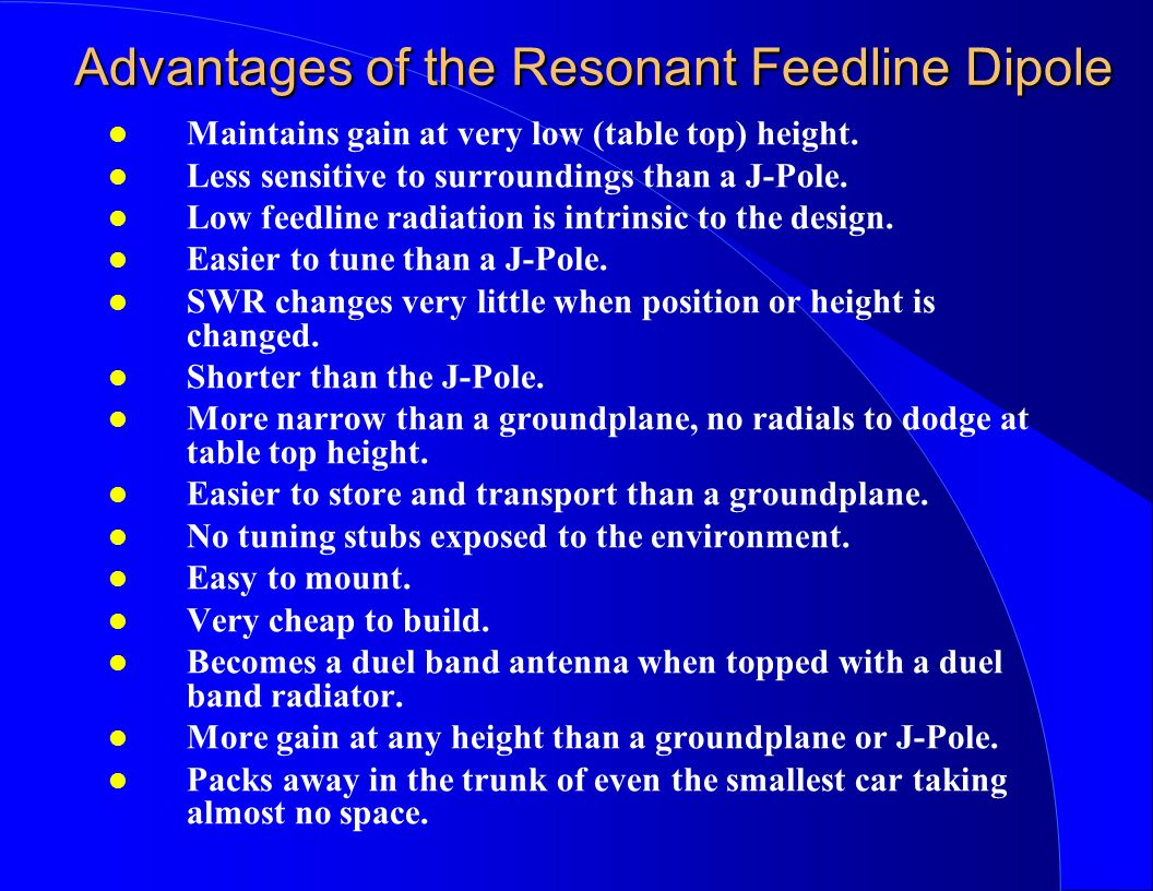 Advantages of the Resonant Feedline Dipole l Maintains gain at very low (table top) height. l Less sensitive to surroundings than a J-Pole. l Low feed