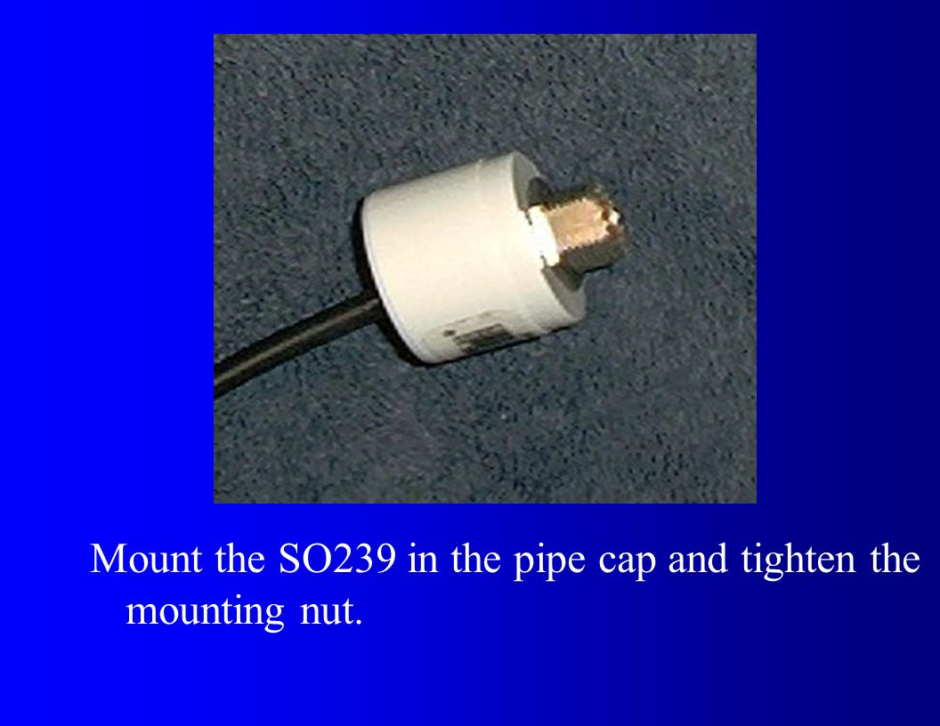 Mount the SO239 in the pipe cap and tighten the mounting nut.